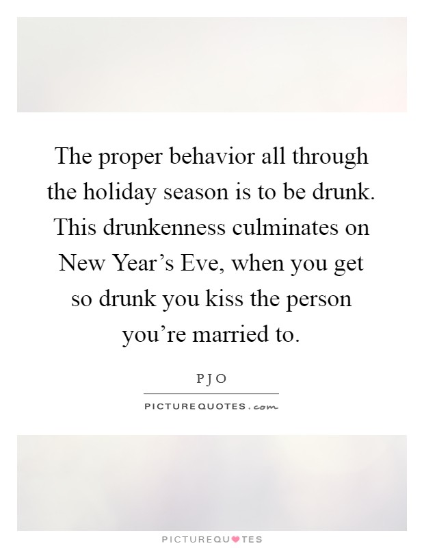 The proper behavior all through the holiday season is to be drunk. This drunkenness culminates on New Year's Eve, when you get so drunk you kiss the person you're married to Picture Quote #1