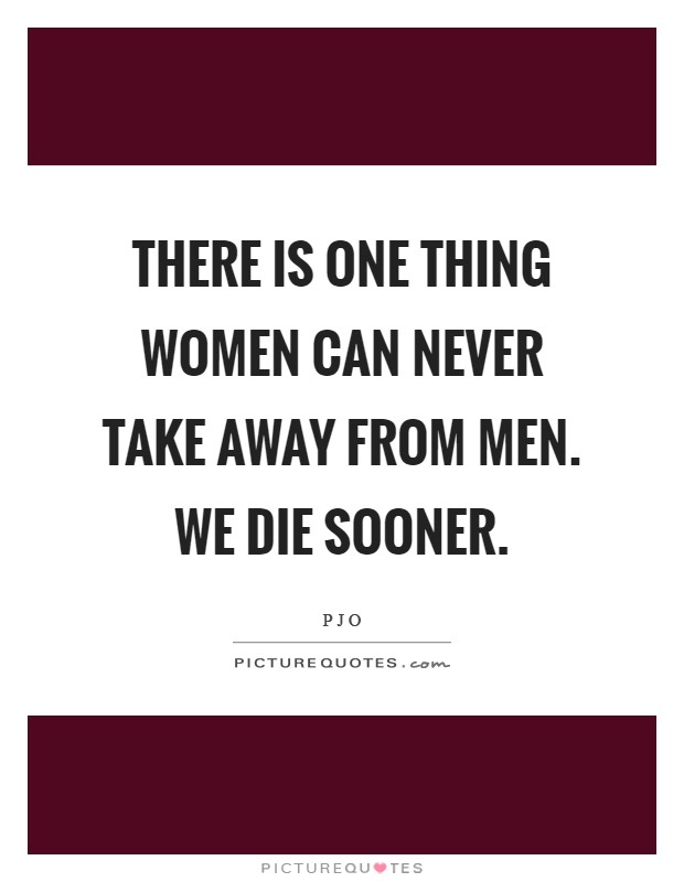 There is one thing women can never take away from men. We die sooner Picture Quote #1