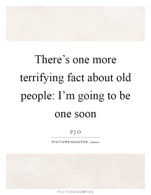 There's one more terrifying fact about old people: I'm going to be one soon Picture Quote #1