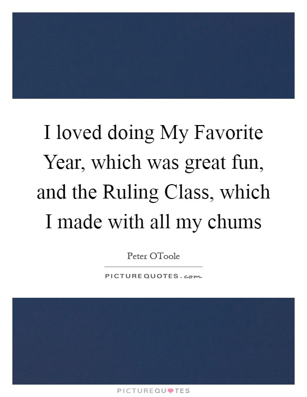 I loved doing My Favorite Year, which was great fun, and the Ruling Class, which I made with all my chums Picture Quote #1