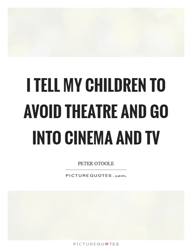 I tell my children to avoid theatre and go into cinema and TV Picture Quote #1