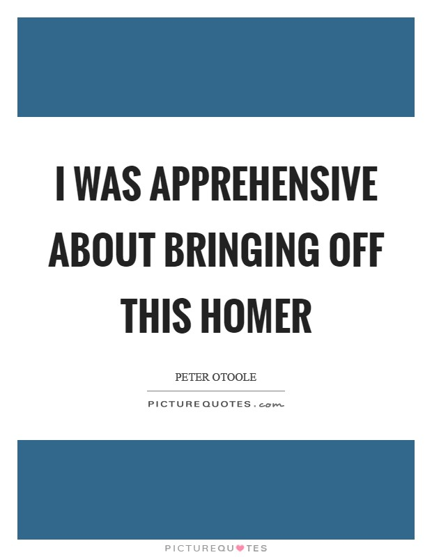 I was apprehensive about bringing off this Homer Picture Quote #1
