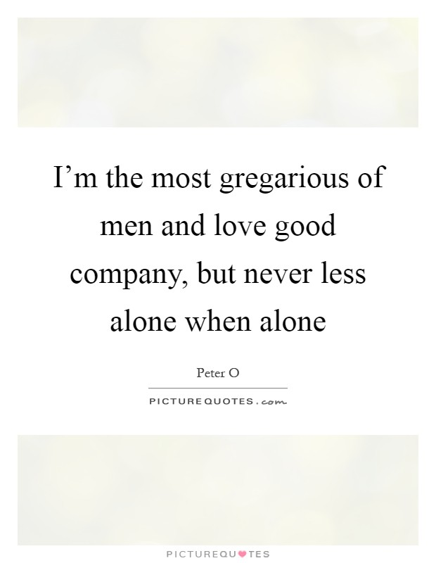 I'm the most gregarious of men and love good company, but never less alone when alone Picture Quote #1
