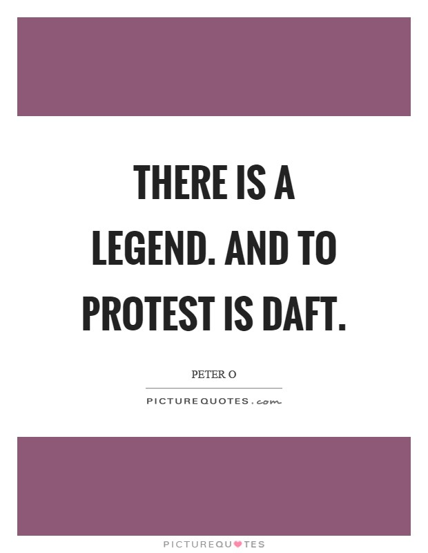 There is a legend. And to protest is daft Picture Quote #1