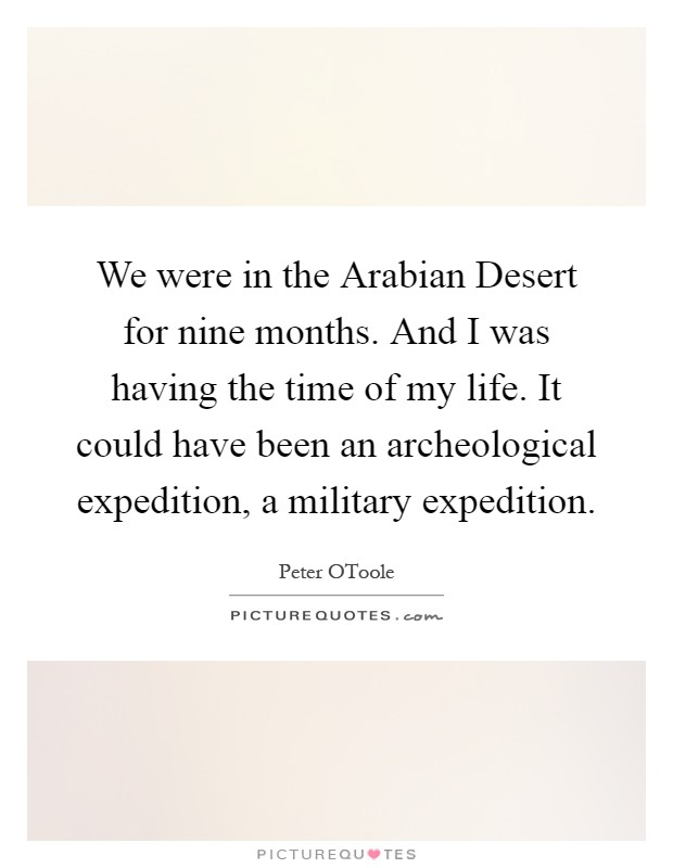 We were in the Arabian Desert for nine months. And I was having the time of my life. It could have been an archeological expedition, a military expedition Picture Quote #1