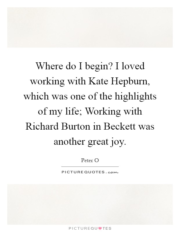 Where do I begin? I loved working with Kate Hepburn, which was one of the highlights of my life; Working with Richard Burton in Beckett was another great joy Picture Quote #1