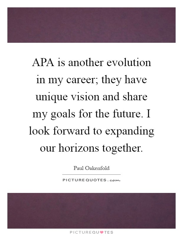 APA is another evolution in my career; they have unique vision and share my goals for the future. I look forward to expanding our horizons together Picture Quote #1
