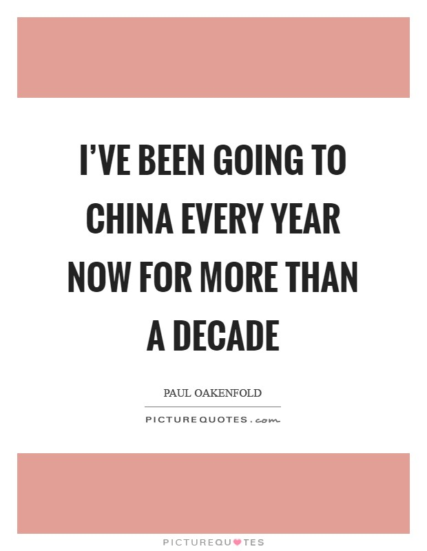I've been going to China every year now for more than a decade Picture Quote #1