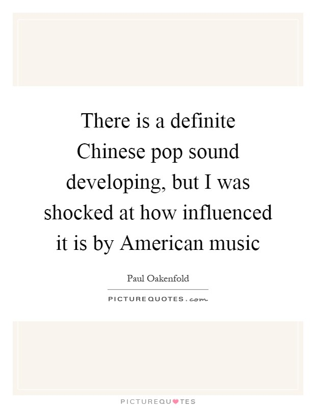 There is a definite Chinese pop sound developing, but I was shocked at how influenced it is by American music Picture Quote #1