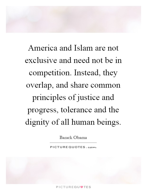 America and Islam are not exclusive and need not be in competition. Instead, they overlap, and share common principles of justice and progress, tolerance and the dignity of all human beings Picture Quote #1
