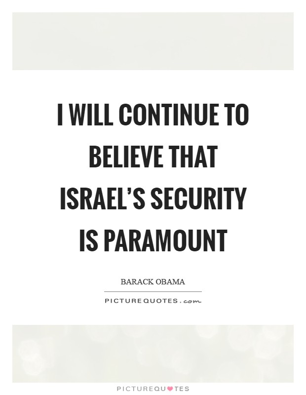 I will continue to believe that Israel's security is paramount Picture Quote #1