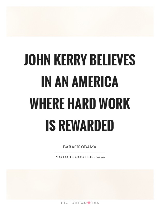 John Kerry believes in an America where hard work is rewarded Picture Quote #1