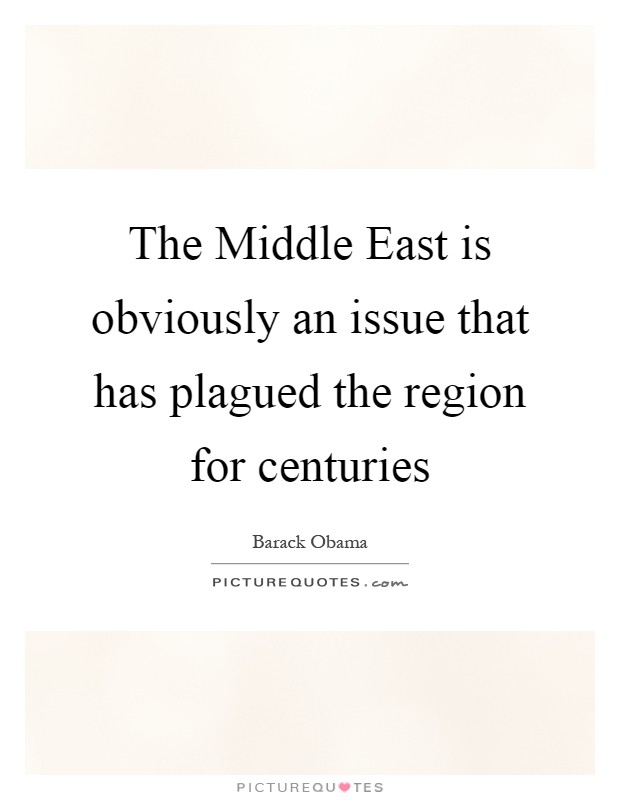 The Middle East is obviously an issue that has plagued the region for centuries Picture Quote #1