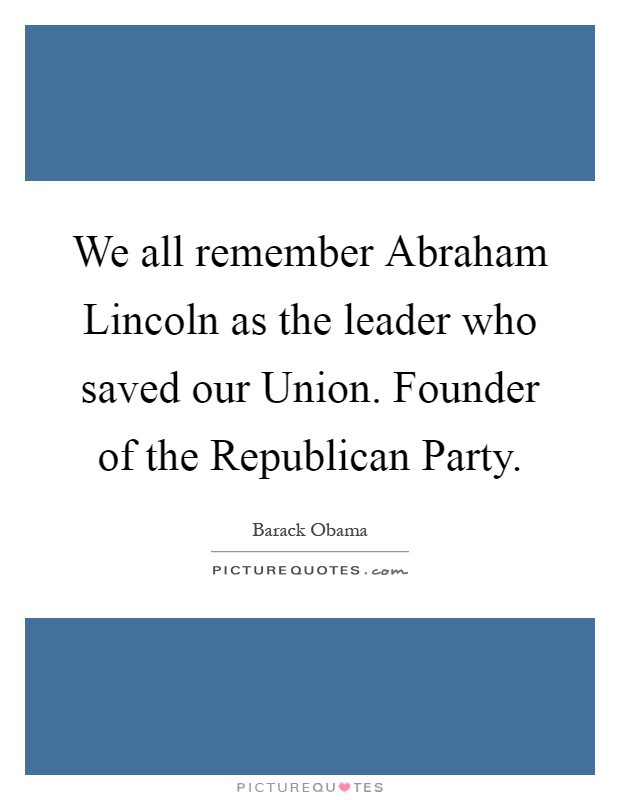 We all remember Abraham Lincoln as the leader who saved our Union. Founder of the Republican Party Picture Quote #1
