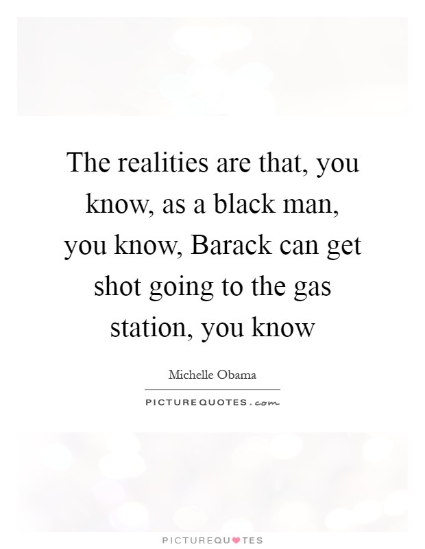 The realities are that, you know, as a black man, you know, Barack can get shot going to the gas station, you know Picture Quote #1
