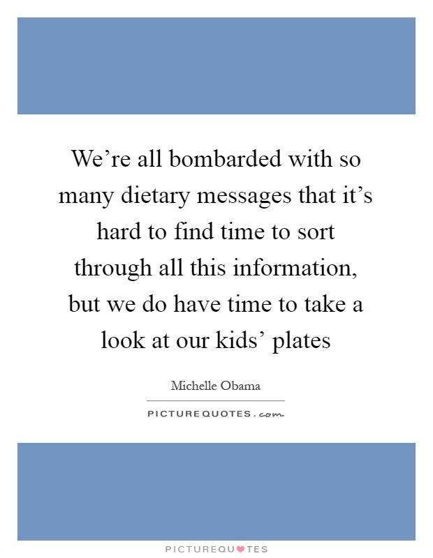 We're all bombarded with so many dietary messages that it's hard to find time to sort through all this information, but we do have time to take a look at our kids' plates Picture Quote #1