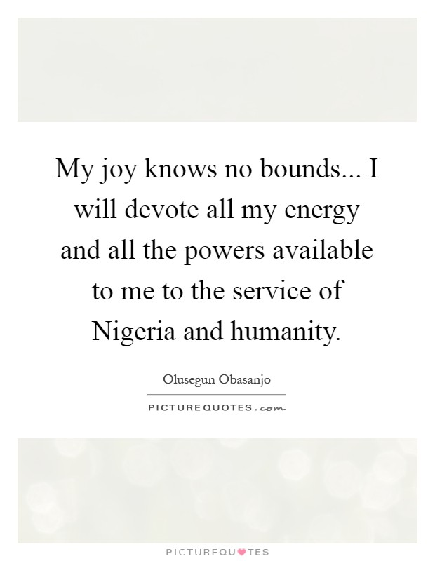 My joy knows no bounds... I will devote all my energy and all the powers available to me to the service of Nigeria and humanity Picture Quote #1