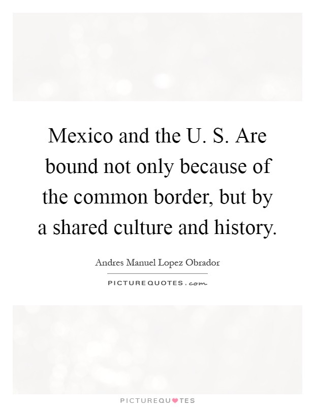 Mexico and the U. S. Are bound not only because of the common border, but by a shared culture and history Picture Quote #1