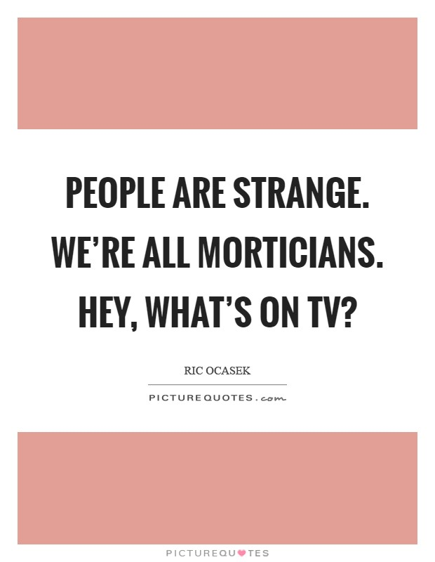 People are strange. We're all morticians. Hey, what's on TV? Picture Quote #1
