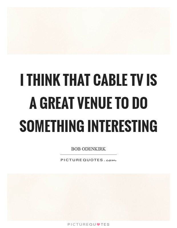 I think that cable TV is a great venue to do something interesting Picture Quote #1