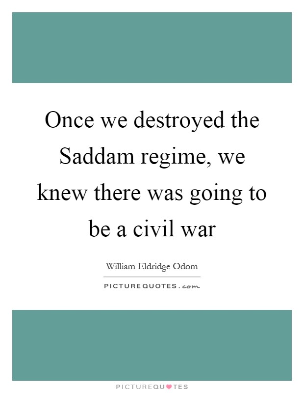 Once we destroyed the Saddam regime, we knew there was going to be a civil war Picture Quote #1
