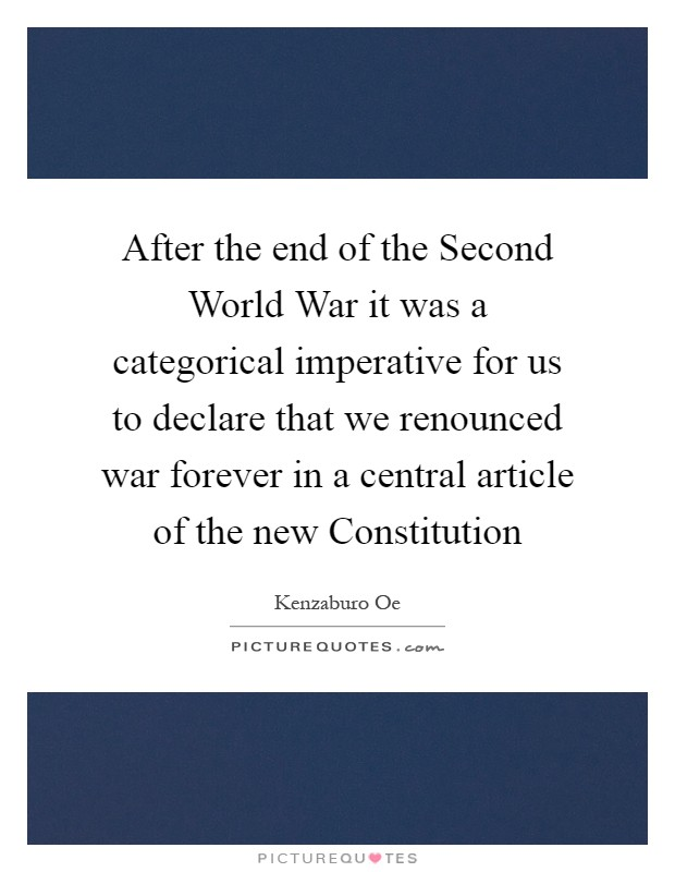 After the end of the Second World War it was a categorical imperative for us to declare that we renounced war forever in a central article of the new Constitution Picture Quote #1