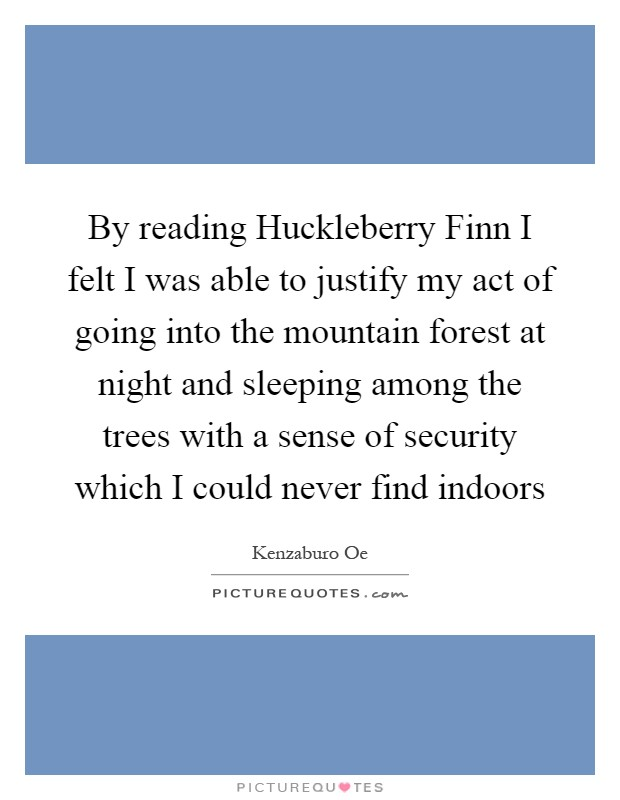 By reading Huckleberry Finn I felt I was able to justify my act of going into the mountain forest at night and sleeping among the trees with a sense of security which I could never find indoors Picture Quote #1