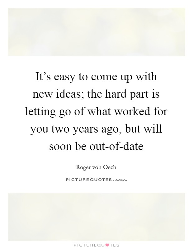 It's easy to come up with new ideas; the hard part is letting go of what worked for you two years ago, but will soon be out-of-date Picture Quote #1