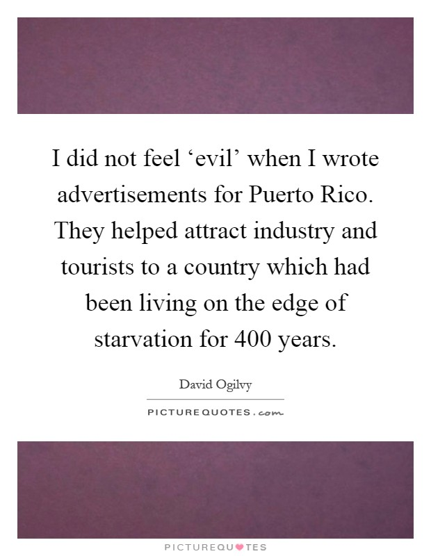 I did not feel 'evil' when I wrote advertisements for Puerto Rico. They helped attract industry and tourists to a country which had been living on the edge of starvation for 400 years Picture Quote #1