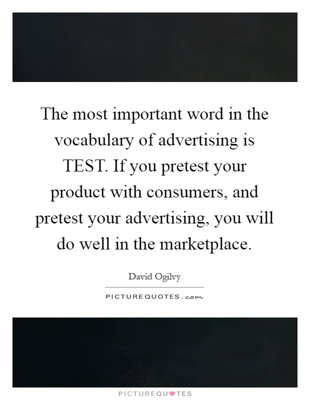 The most important word in the vocabulary of advertising is TEST. If you pretest your product with consumers, and pretest your advertising, you will do well in the marketplace Picture Quote #1