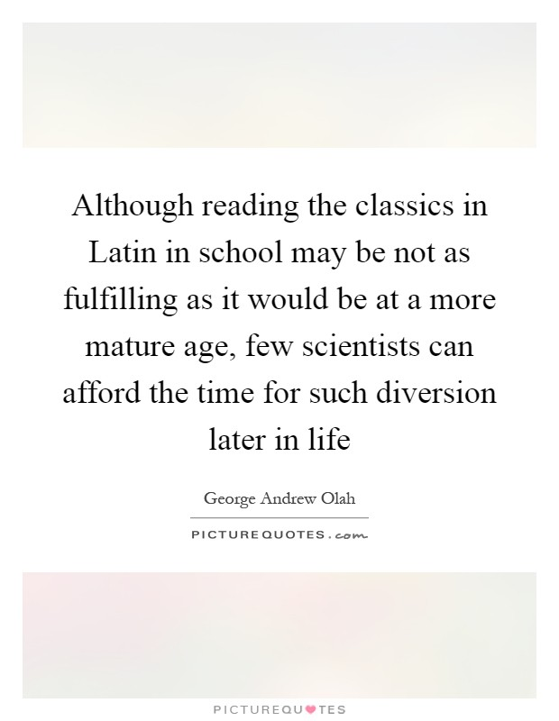 Although reading the classics in Latin in school may be not as fulfilling as it would be at a more mature age, few scientists can afford the time for such diversion later in life Picture Quote #1