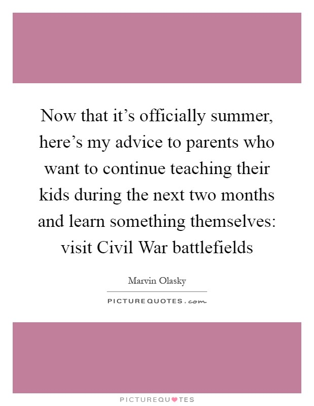 Now that it's officially summer, here's my advice to parents who want to continue teaching their kids during the next two months and learn something themselves: visit Civil War battlefields Picture Quote #1