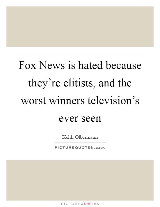 Fox News is hated because they're elitists, and the worst winners television's ever seen Picture Quote #1