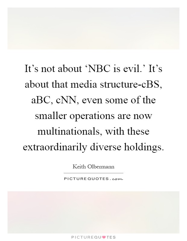 It's not about 'NBC is evil.' It's about that media structure-cBS, aBC, cNN, even some of the smaller operations are now multinationals, with these extraordinarily diverse holdings Picture Quote #1