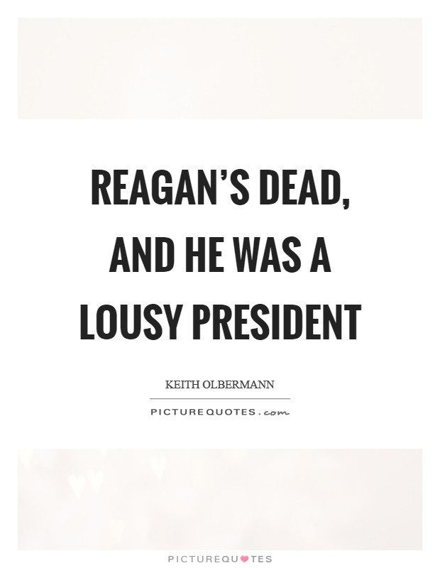 Reagan's dead, and he was a lousy President Picture Quote #1