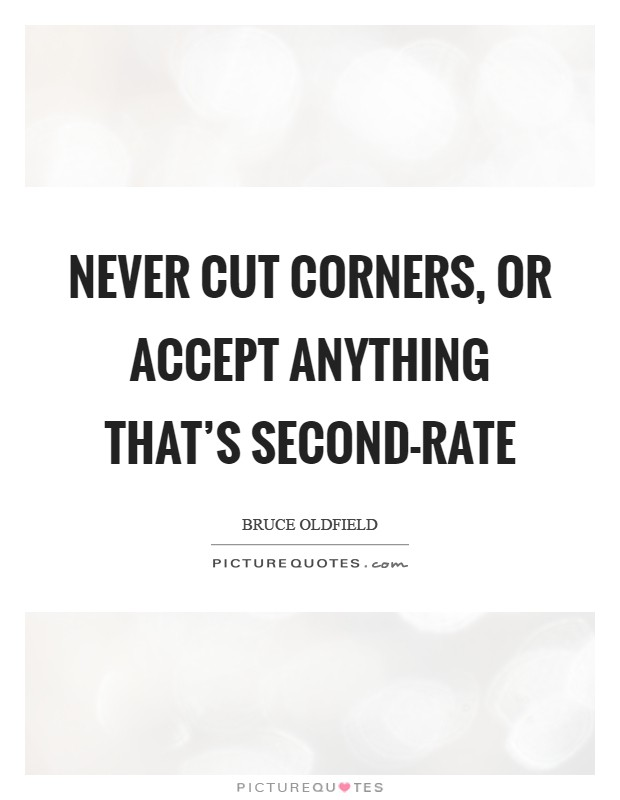 Never cut corners, or accept anything that's second-rate Picture Quote #1