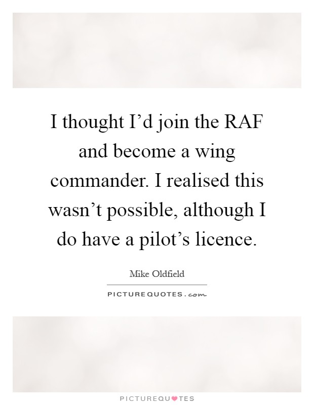I thought I'd join the RAF and become a wing commander. I realised this wasn't possible, although I do have a pilot's licence Picture Quote #1