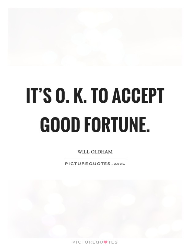 It's O. K. To accept good fortune Picture Quote #1