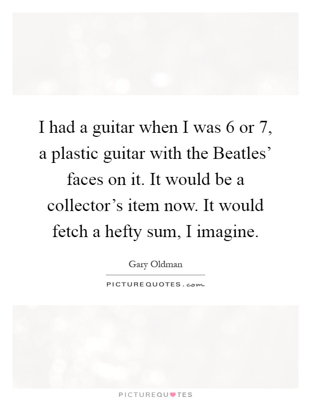 I had a guitar when I was 6 or 7, a plastic guitar with the Beatles' faces on it. It would be a collector's item now. It would fetch a hefty sum, I imagine Picture Quote #1
