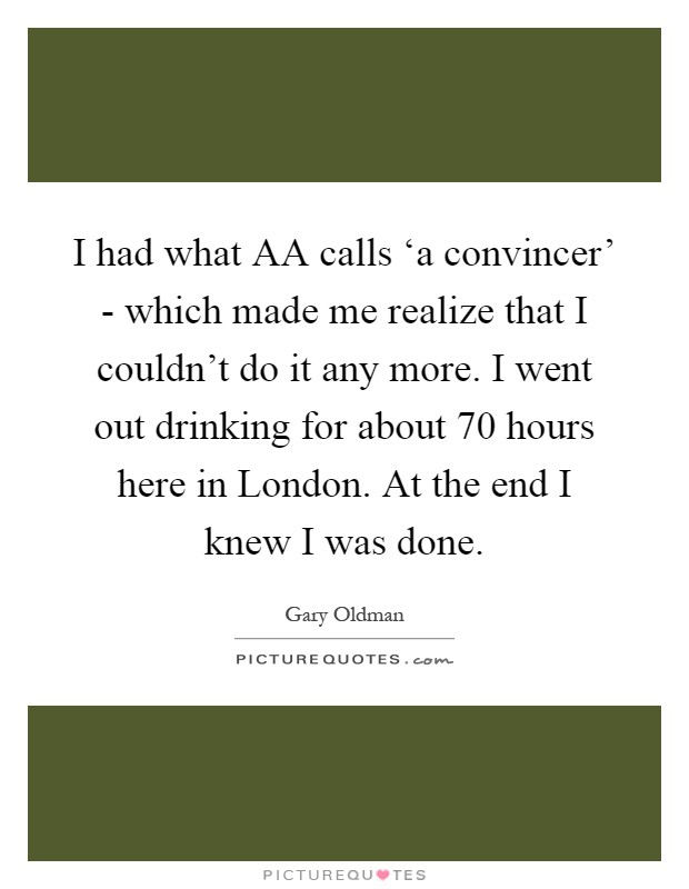 I had what AA calls 'a convincer' - which made me realize that I couldn't do it any more. I went out drinking for about 70 hours here in London. At the end I knew I was done Picture Quote #1