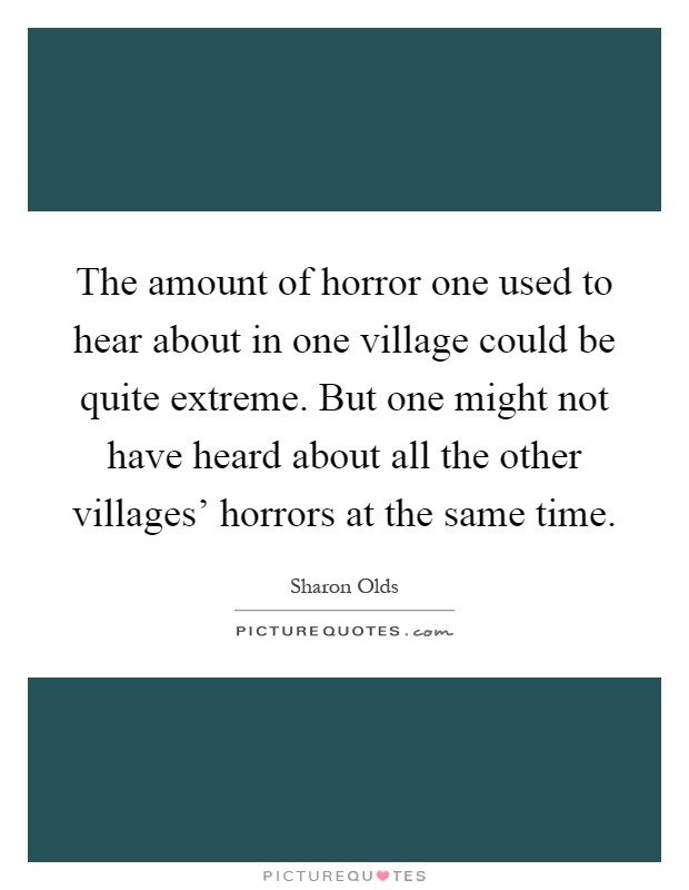 The amount of horror one used to hear about in one village could be quite extreme. But one might not have heard about all the other villages' horrors at the same time Picture Quote #1
