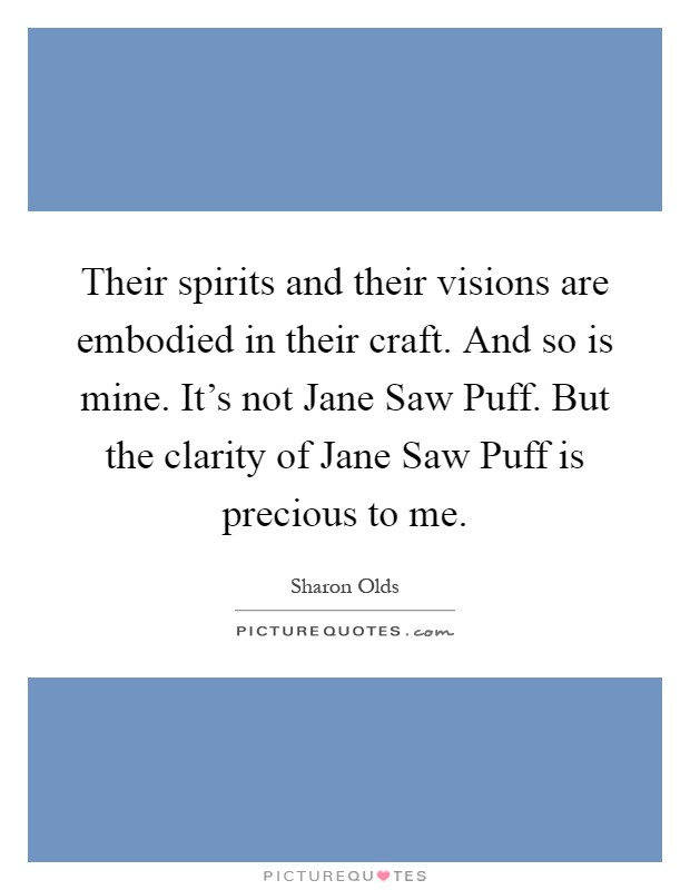 Their spirits and their visions are embodied in their craft. And so is mine. It's not Jane Saw Puff. But the clarity of Jane Saw Puff is precious to me Picture Quote #1