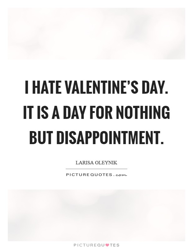 i hate valentines day it is a day for nothing but disappointment picture quote