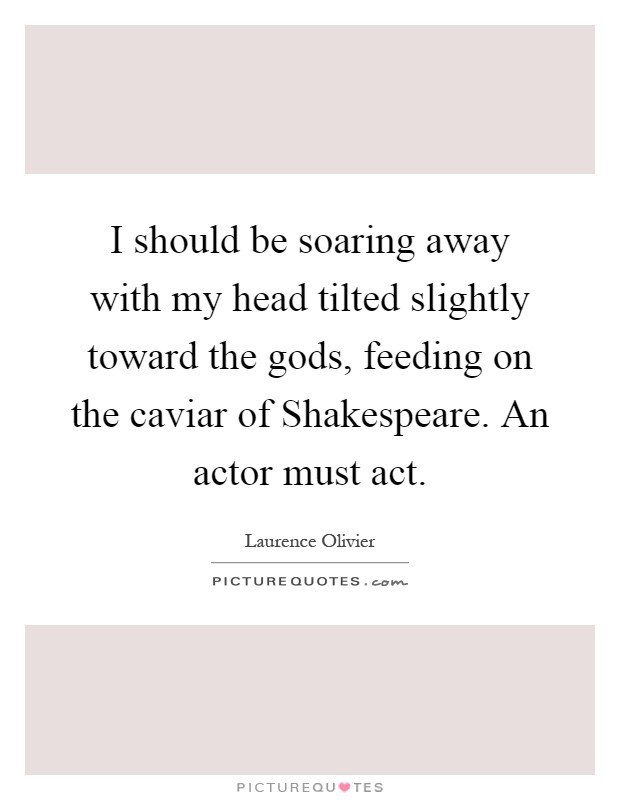 I should be soaring away with my head tilted slightly toward the gods, feeding on the caviar of Shakespeare. An actor must act Picture Quote #1
