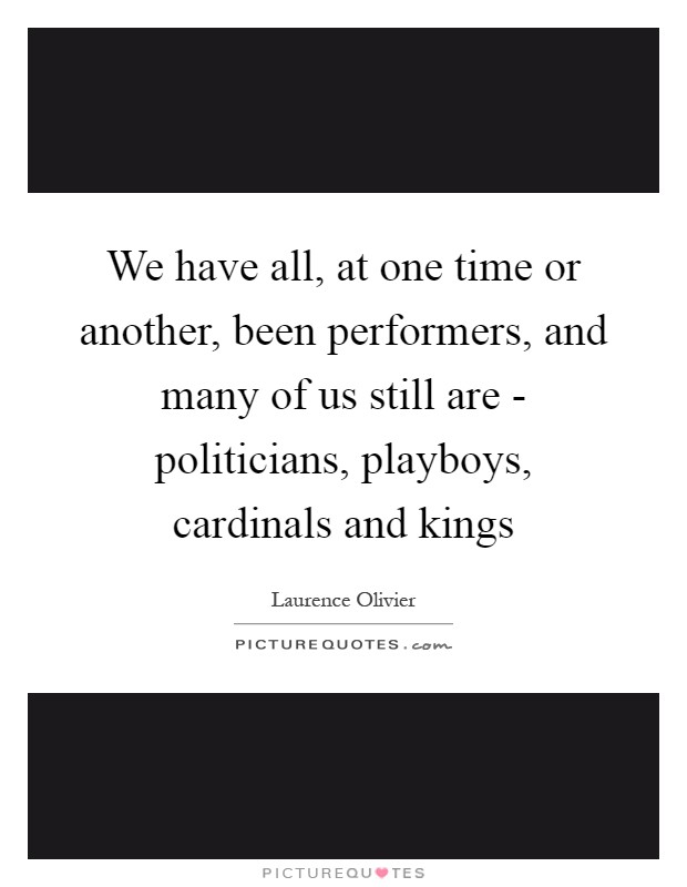 We have all, at one time or another, been performers, and many of us still are - politicians, playboys, cardinals and kings Picture Quote #1