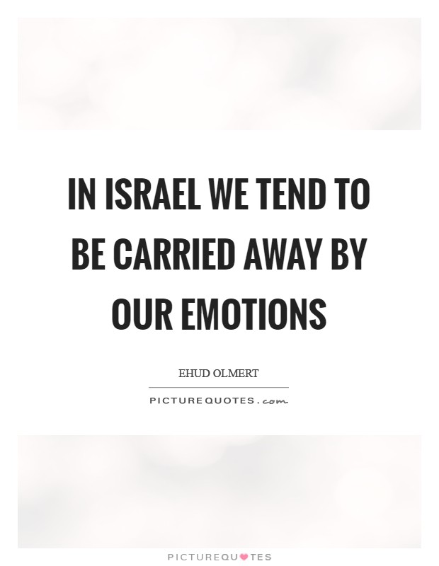 In Israel we tend to be carried away by our emotions Picture Quote #1