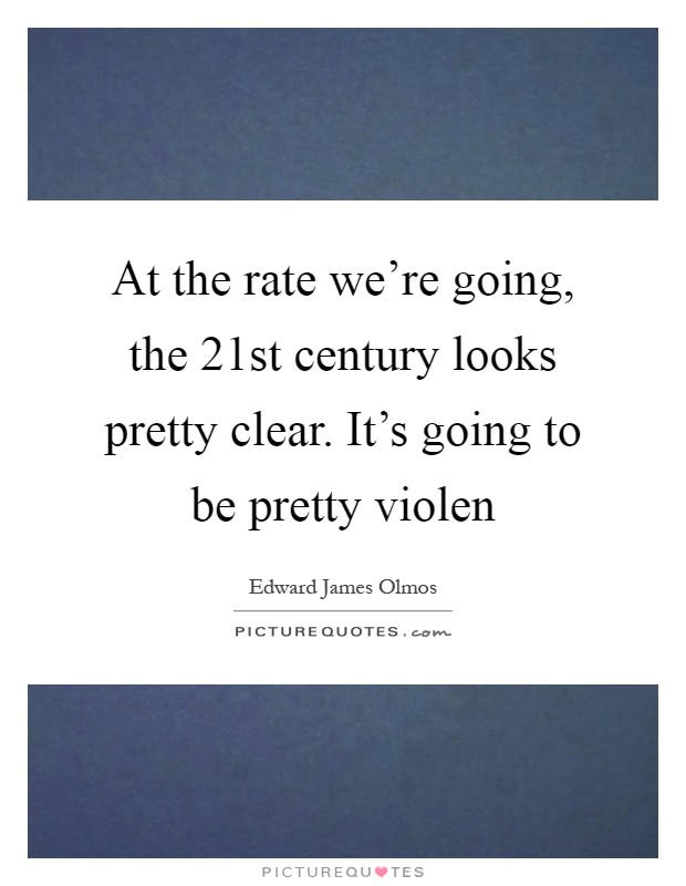 At the rate we're going, the 21st century looks pretty clear. It's going to be pretty violen Picture Quote #1