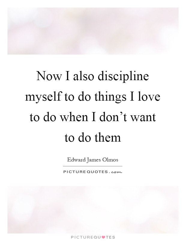 Now I also discipline myself to do things I love to do when I don't want to do them Picture Quote #1