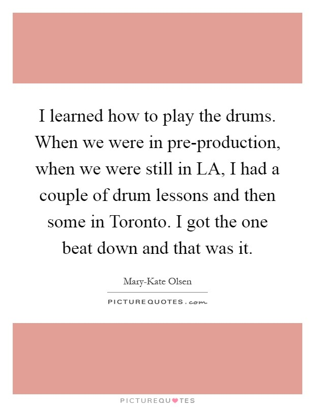 I learned how to play the drums. When we were in pre-production, when we were still in LA, I had a couple of drum lessons and then some in Toronto. I got the one beat down and that was it Picture Quote #1