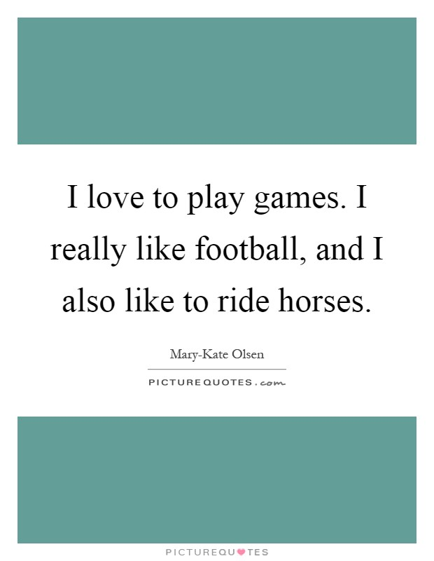 I love to play games. I really like football, and I also like to ride horses Picture Quote #1